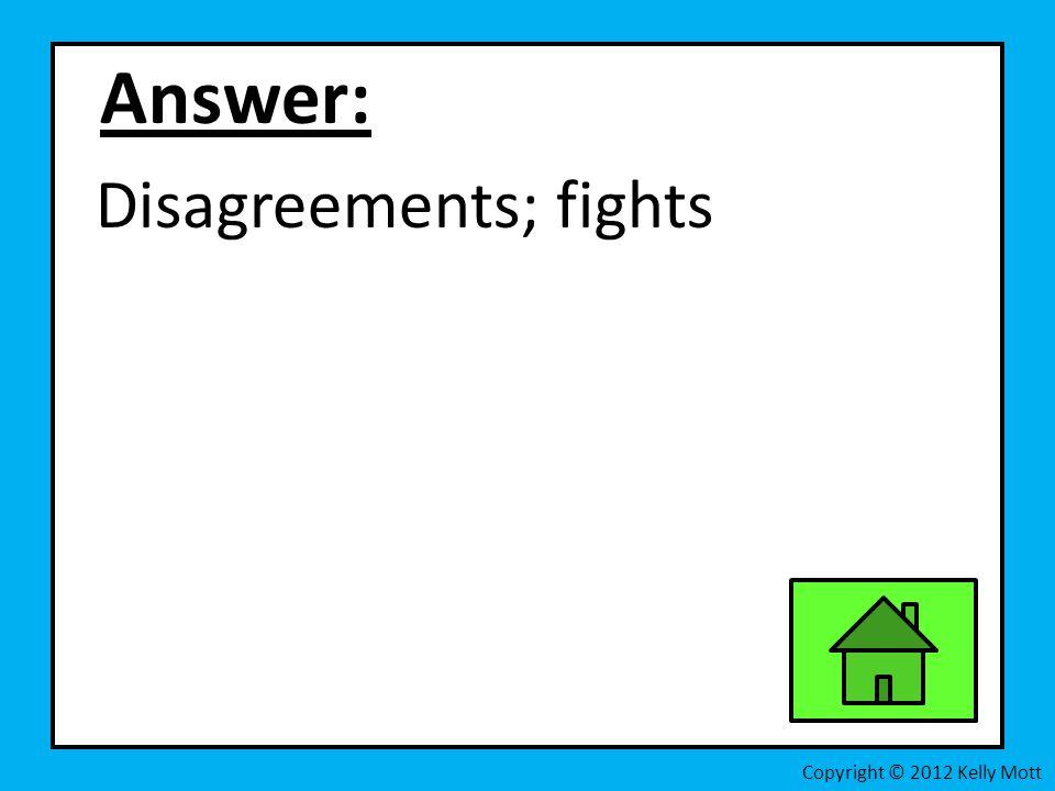 Answer: Disagreements; fights Copyright © 2012 Kelly Mott