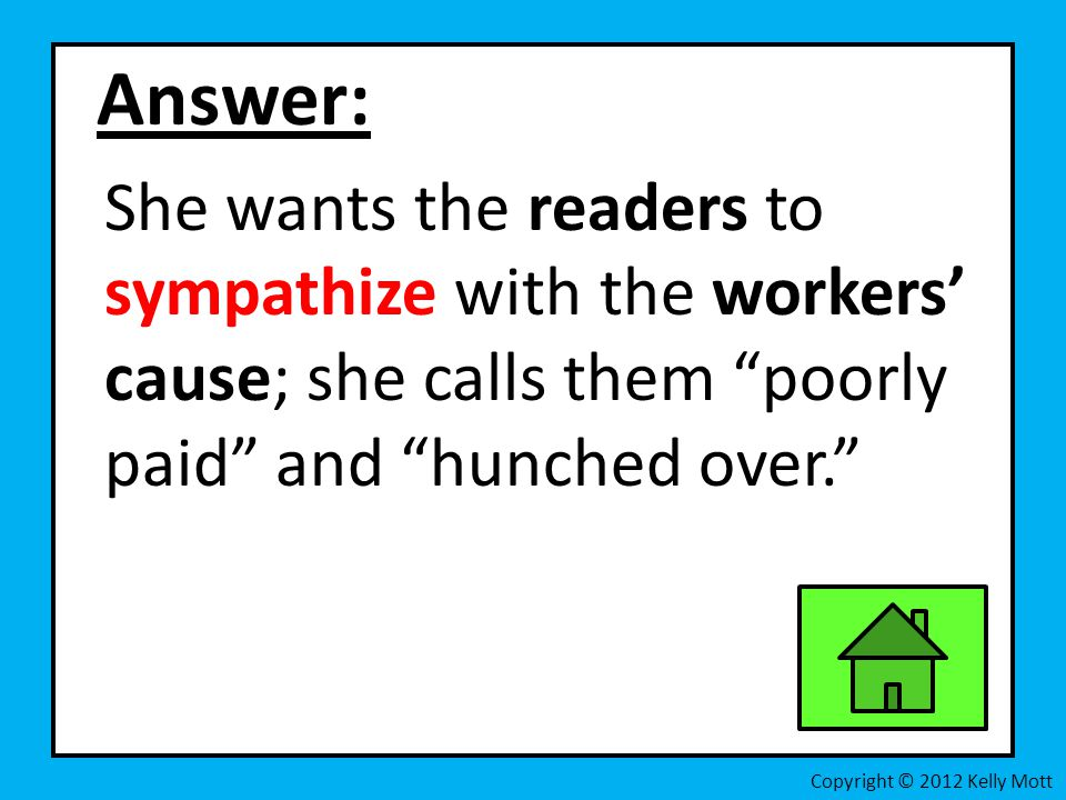 Answer: She wants the readers to sympathize with the workers' cause; she calls them poorly paid and hunched over. Copyright © 2012 Kelly Mott