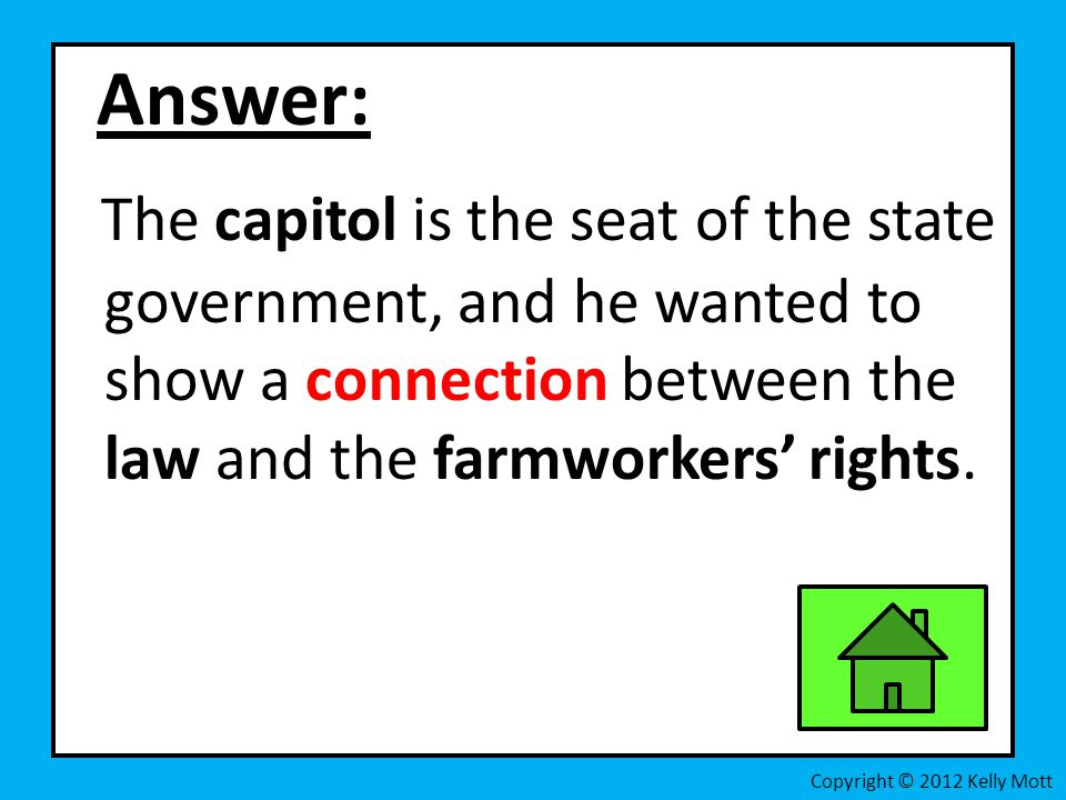 Answer: The capitol is the seat of the state government, and he wanted to show a connection between the law and the farmworkers' rights.