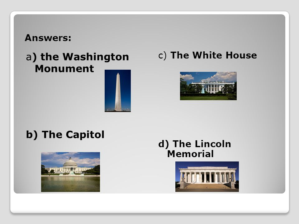 Answers: a) the Washington Monument b) The Capitol c) The White House d) The Lincoln Memorial