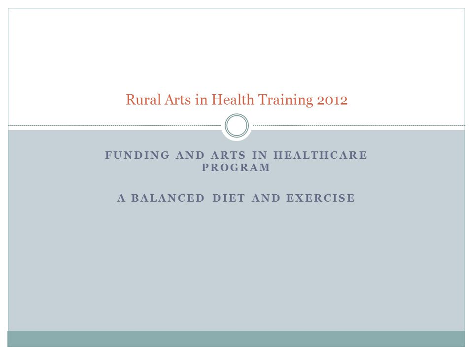 FUNDING AND ARTS IN HEALTHCARE PROGRAM A BALANCED DIET AND EXERCISE Rural Arts in Health Training 2012