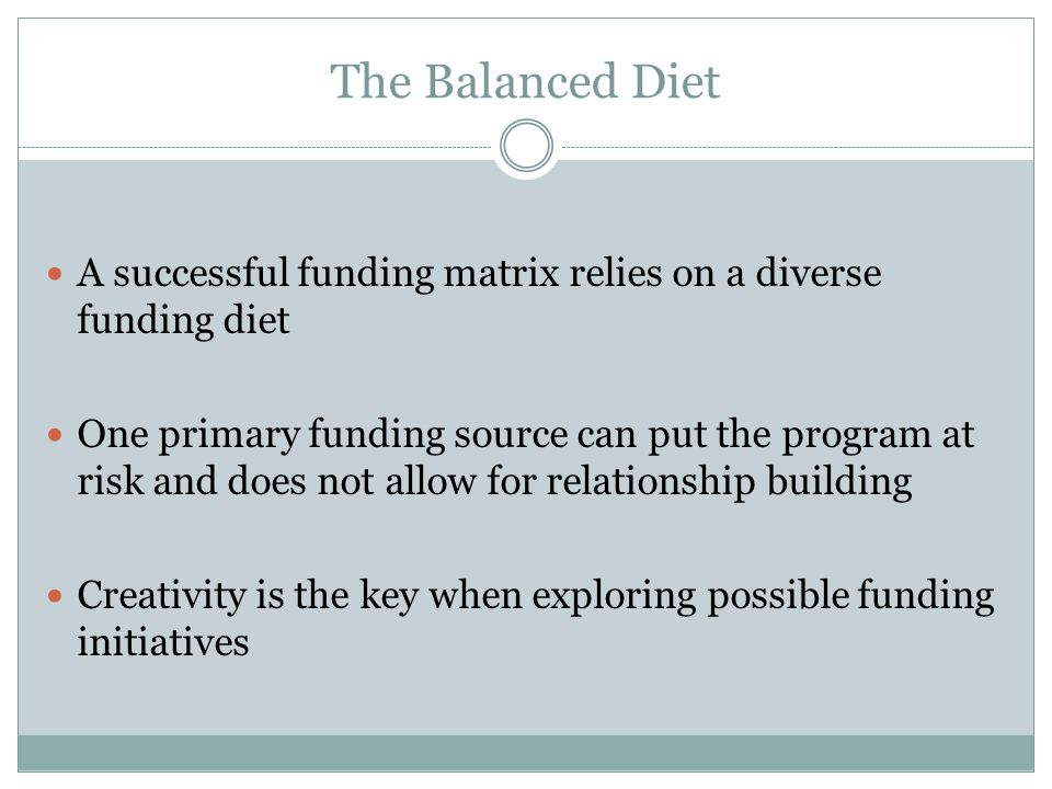 The Balanced Diet A successful funding matrix relies on a diverse funding diet One primary funding source can put the program at risk and does not all
