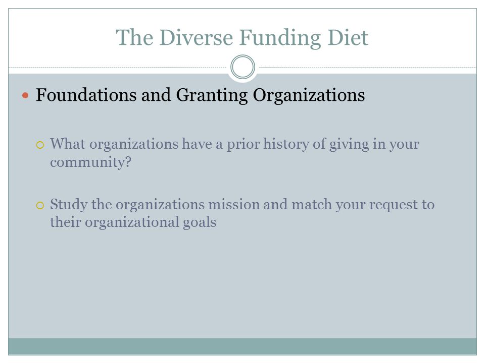 The Diverse Funding Diet Foundations and Granting Organizations  What organizations have a prior history of giving in your community?  Study the org