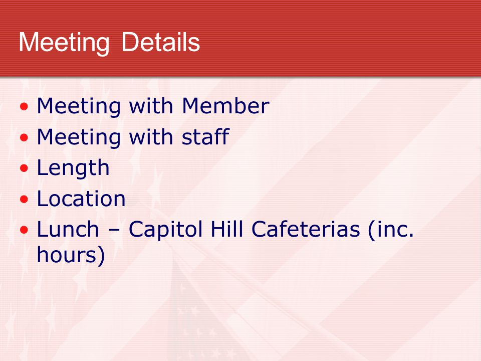 Meeting Details Meeting with Member Meeting with staff Length Location Lunch – Capitol Hill Cafeterias (inc. hours)