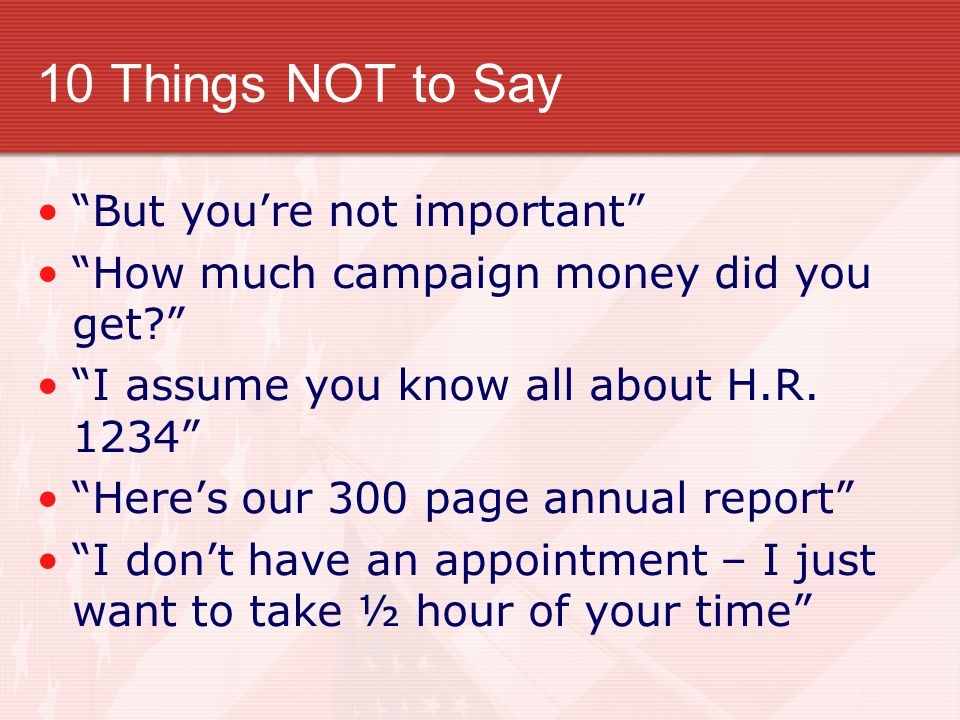 10 Things NOT to Say But you're not important How much campaign money did you get? I assume you know all about H.R.