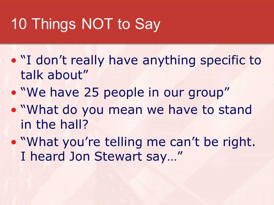 10 Things NOT to Say I don't really have anything specific to talk about We have 25 people in our group What do you mean we have to stand in the hall.