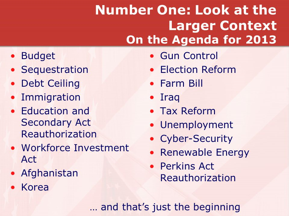 Number One: Look at the Larger Context On the Agenda for 2013 Budget Sequestration Debt Ceiling Immigration Education and Secondary Act Reauthorizatio