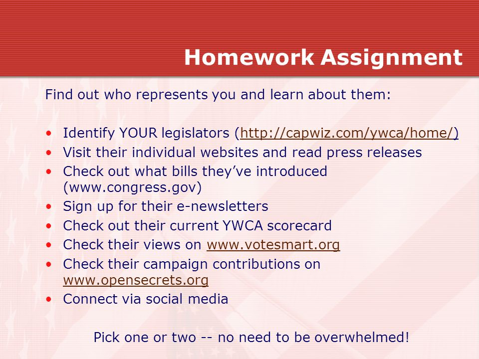 Homework Assignment Find out who represents you and learn about them: Identify YOUR legislators (http://capwiz.com/ywca/home/)http://capwiz.com/ywca/home/ Visit their individual websites and read press releases Check out what bills they've introduced (www.congress.gov) Sign up for their e-newsletters Check out their current YWCA scorecard Check their views on www.votesmart.orgwww.votesmart.org Check their campaign contributions on www.opensecrets.org www.opensecrets.org Connect via social media Pick one or two -- no need to be overwhelmed!