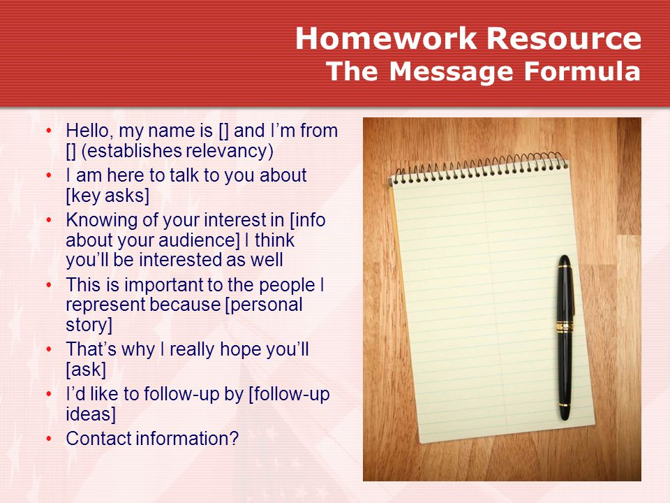 Homework Resource The Message Formula Hello, my name is [] and I'm from [] (establishes relevancy) I am here to talk to you about [key asks] Knowing of your interest in [info about your audience] I think you'll be interested as well This is important to the people I represent because [personal story] That's why I really hope you'll [ask] I'd like to follow-up by [follow-up ideas] Contact information?