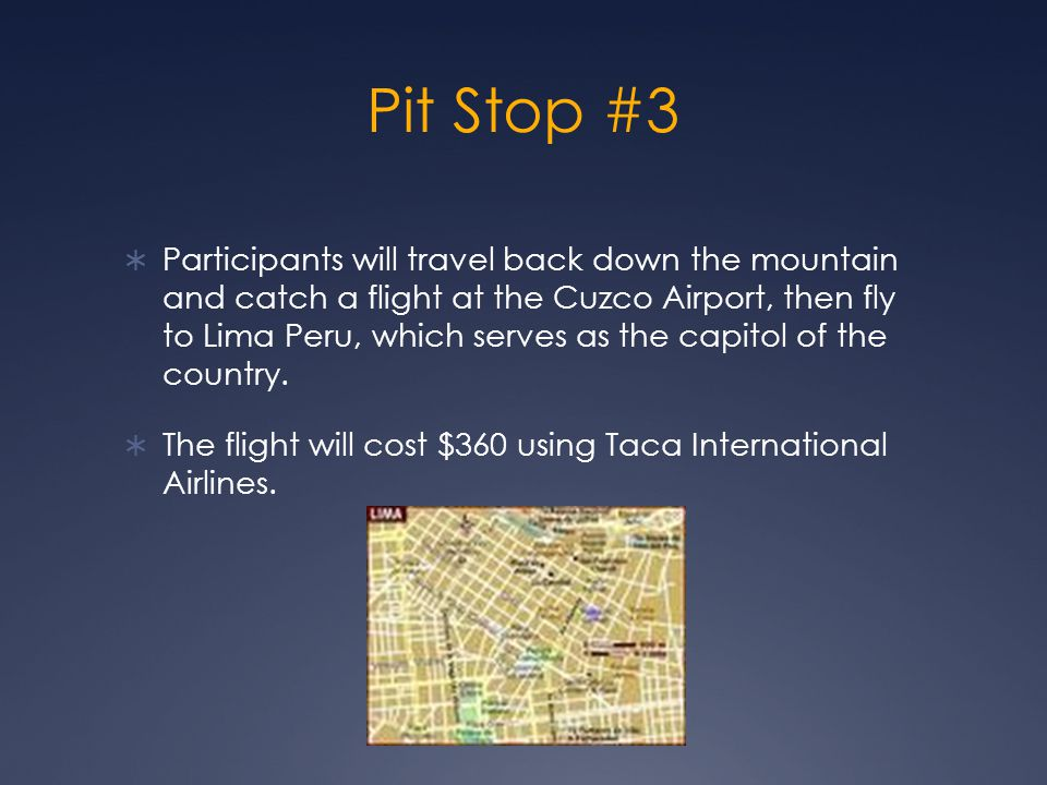 Pit Stop #3  Participants will travel back down the mountain and catch a flight at the Cuzco Airport, then fly to Lima Peru, which serves as the capitol of the country.