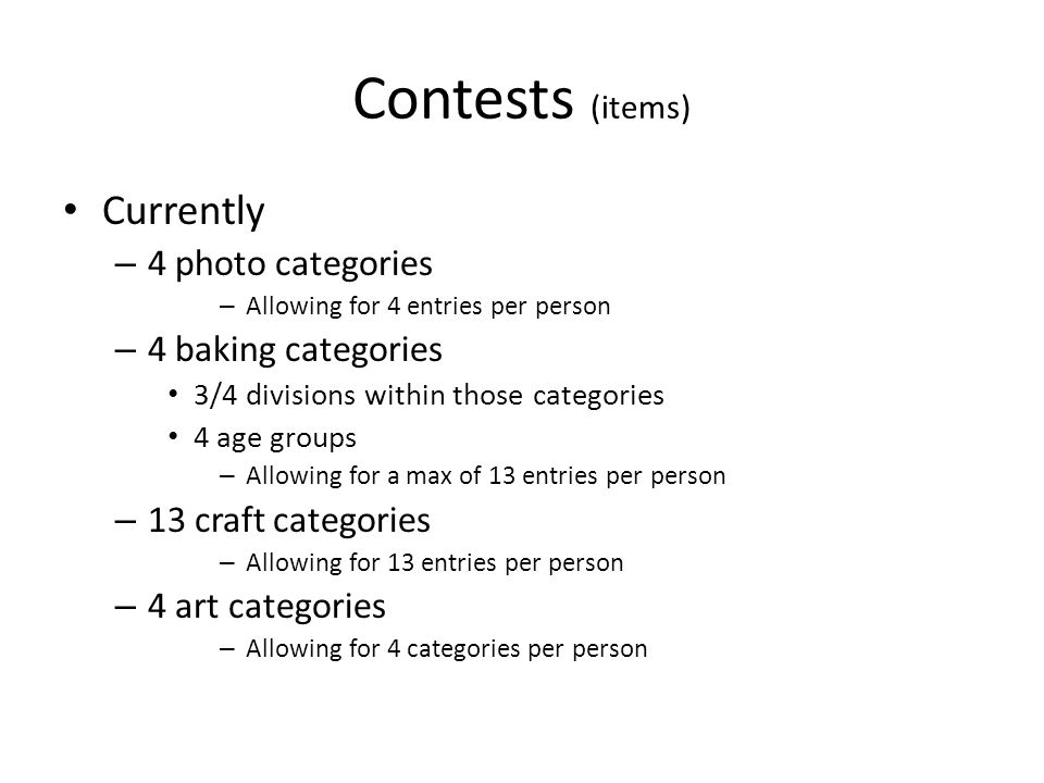Contests (items) Currently – 4 photo categories – Allowing for 4 entries per person – 4 baking categories 3/4 divisions within those categories 4 age groups – Allowing for a max of 13 entries per person – 13 craft categories – Allowing for 13 entries per person – 4 art categories – Allowing for 4 categories per person