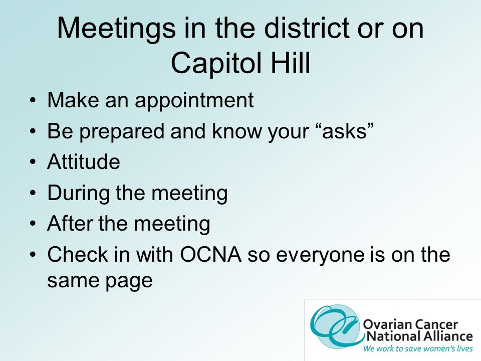Meetings in the district or on Capitol Hill Make an appointment Be prepared and know your asks Attitude During the meeting After the meeting Check in with OCNA so everyone is on the same page