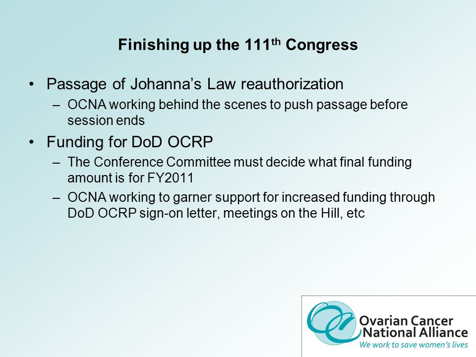 Finishing up the 111 th Congress Passage of Johanna's Law reauthorization –OCNA working behind the scenes to push passage before session ends Funding for DoD OCRP –The Conference Committee must decide what final funding amount is for FY2011 –OCNA working to garner support for increased funding through DoD OCRP sign-on letter, meetings on the Hill, etc