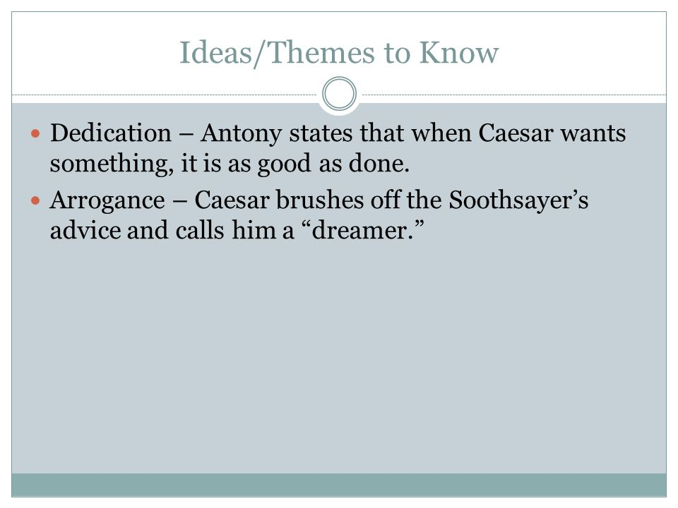 Ideas/Themes to Know Dedication – Antony states that when Caesar wants something, it is as good as done. Arrogance – Caesar brushes off the Soothsayer