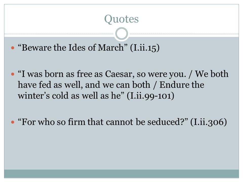 "Quotes ""Beware the Ides of March"" (I.ii.15) ""I was born as free as Caesar, so were you. / We both have fed as well, and we can both / Endure the winte"