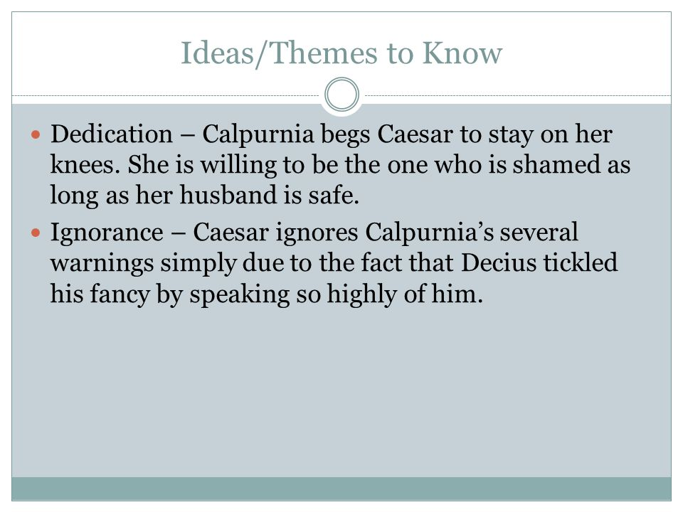 Ideas/Themes to Know Dedication – Calpurnia begs Caesar to stay on her knees. She is willing to be the one who is shamed as long as her husband is saf