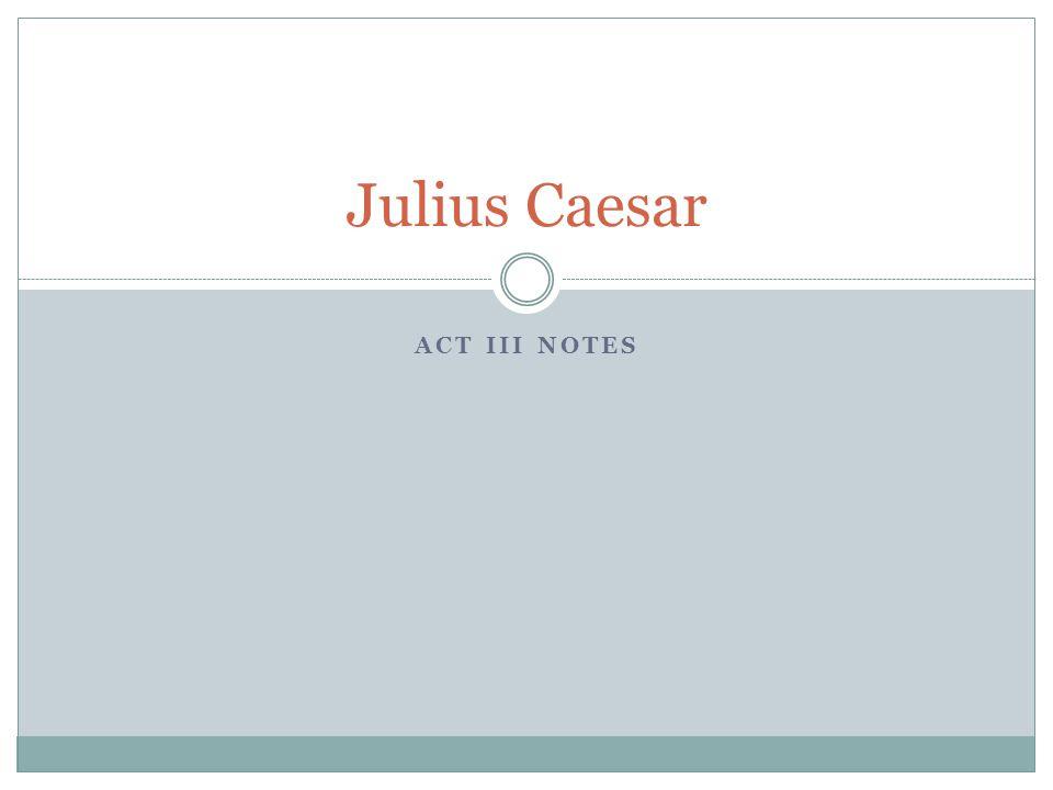 ACT III NOTES Julius Caesar