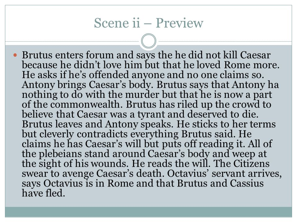 Scene ii – Preview Brutus enters forum and says the he did not kill Caesar because he didn't love him but that he loved Rome more. He asks if he's off