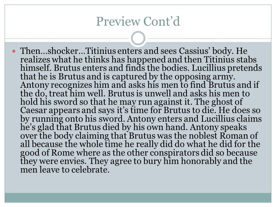 Preview Cont'd Then…shocker…Titinius enters and sees Cassius' body. He realizes what he thinks has happened and then Titinius stabs himself. Brutus en