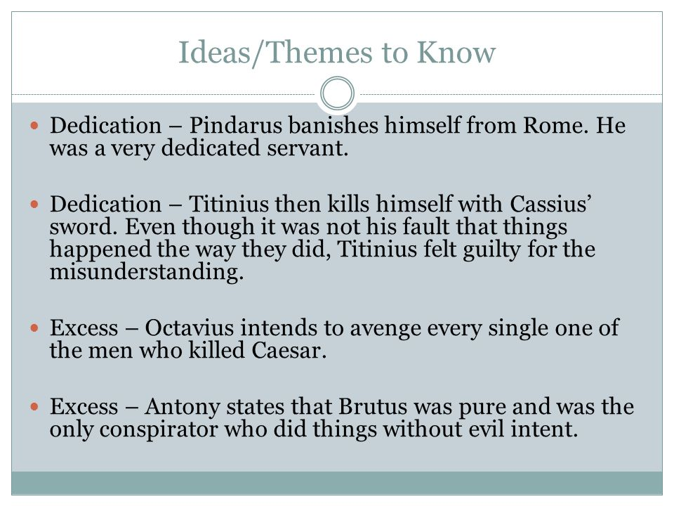 Ideas/Themes to Know Dedication – Pindarus banishes himself from Rome. He was a very dedicated servant. Dedication – Titinius then kills himself with