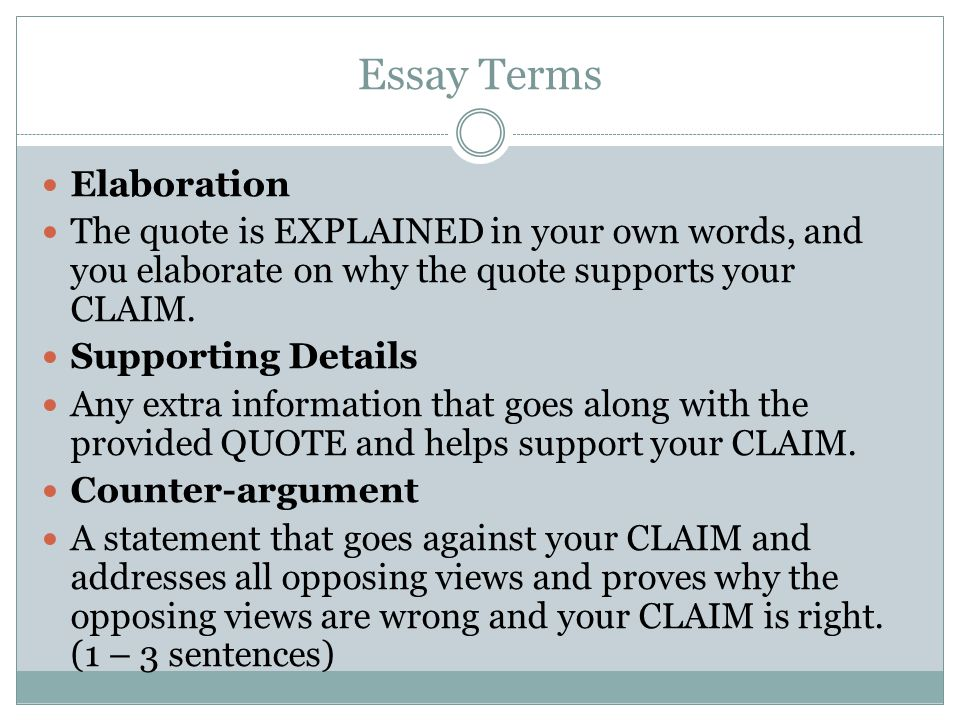 Essay Terms Elaboration The quote is EXPLAINED in your own words, and you elaborate on why the quote supports your CLAIM. Supporting Details Any extra