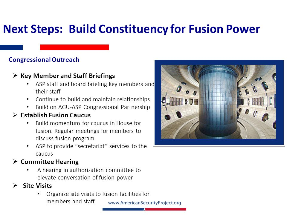  Key Member and Staff Briefings ASP staff and board briefing key members and their staff Continue to build and maintain relationships Build on AGU-ASP Congressional Partnership  Establish Fusion Caucus Build momentum for caucus in House for fusion.
