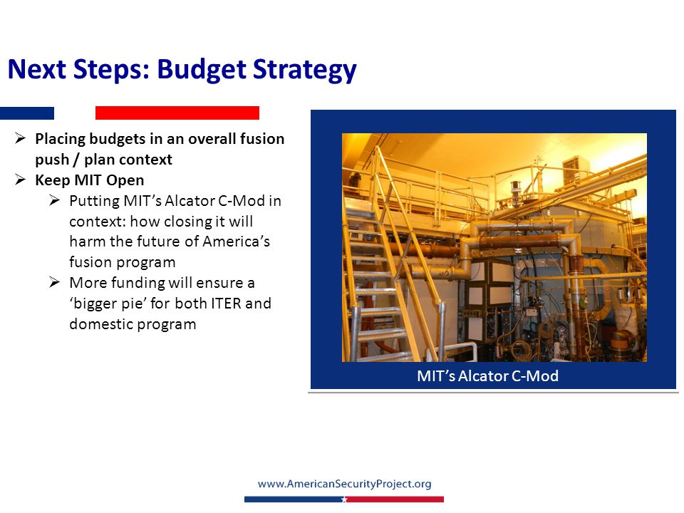 Next Steps: Budget Strategy  Placing budgets in an overall fusion push / plan context  Keep MIT Open  Putting MIT's Alcator C-Mod in context: how c
