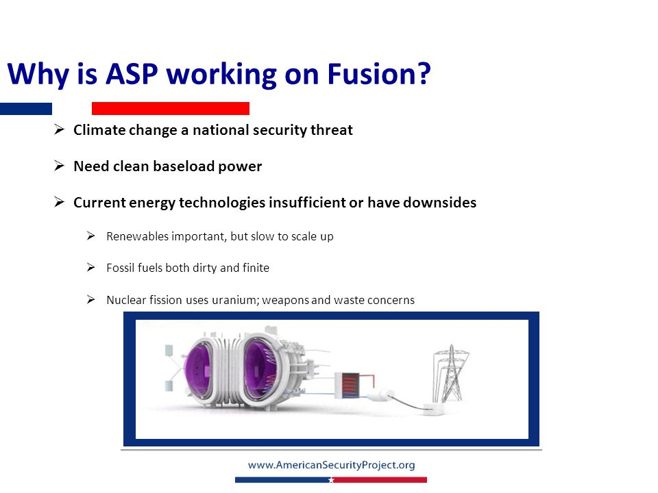Why is ASP working on Fusion?  Climate change a national security threat  Need clean baseload power  Current energy technologies insufficient or ha
