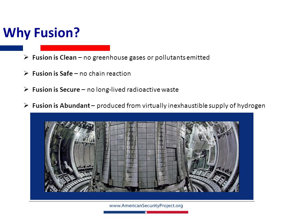 Why Fusion?  Fusion is Clean – no greenhouse gases or pollutants emitted  Fusion is Safe – no chain reaction  Fusion is Secure – no long-lived radi