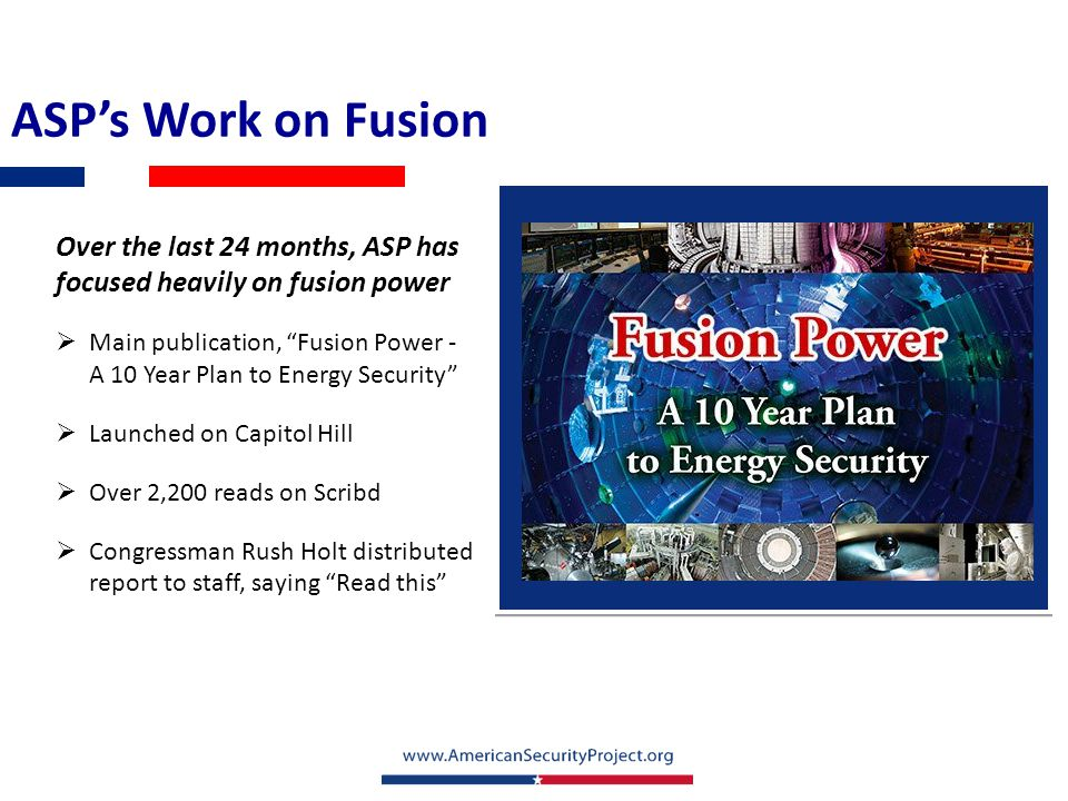 ASP's Work on Fusion ASP produced an interactive map that depicts nationwide footprint for fusion industry Fusion touches 47 out of 50 states Over 775 research institutions and businesses supporting fusion research At least 1,200 direct research positions in the fusion industry – with countless more supporting positions Key States: California: At least 168 affiliated institutions and businesses Tennessee: At least 108 Massachusetts: At least 95 Full interactive map available on ASP web siteASP web site