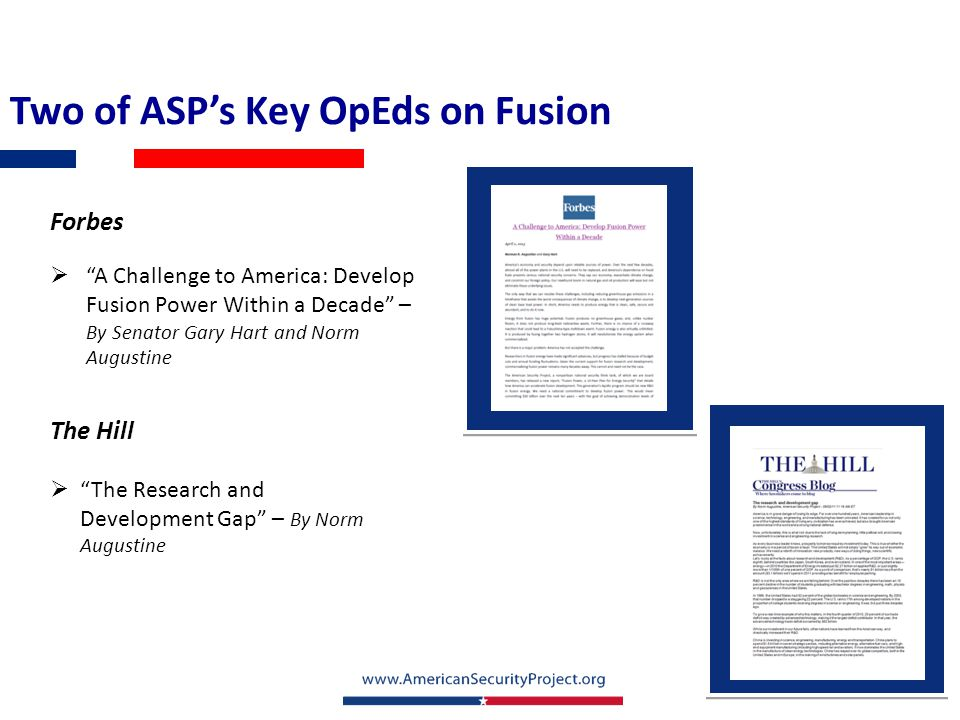 Two of ASP's Key OpEds on Fusion Forbes  A Challenge to America: Develop Fusion Power Within a Decade – By Senator Gary Hart and Norm Augustine The Hill  The Research and Development Gap – By Norm Augustine