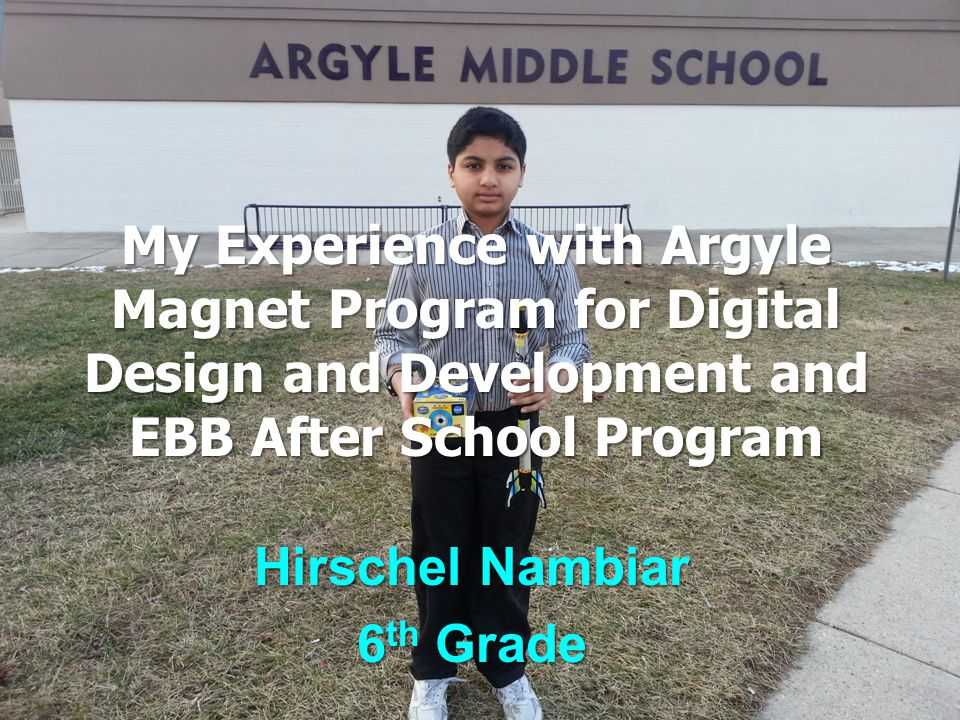 My Experience with Argyle Magnet Program for Digital Design and Development and EBB After School Program Hirschel Nambiar 6 th Grade