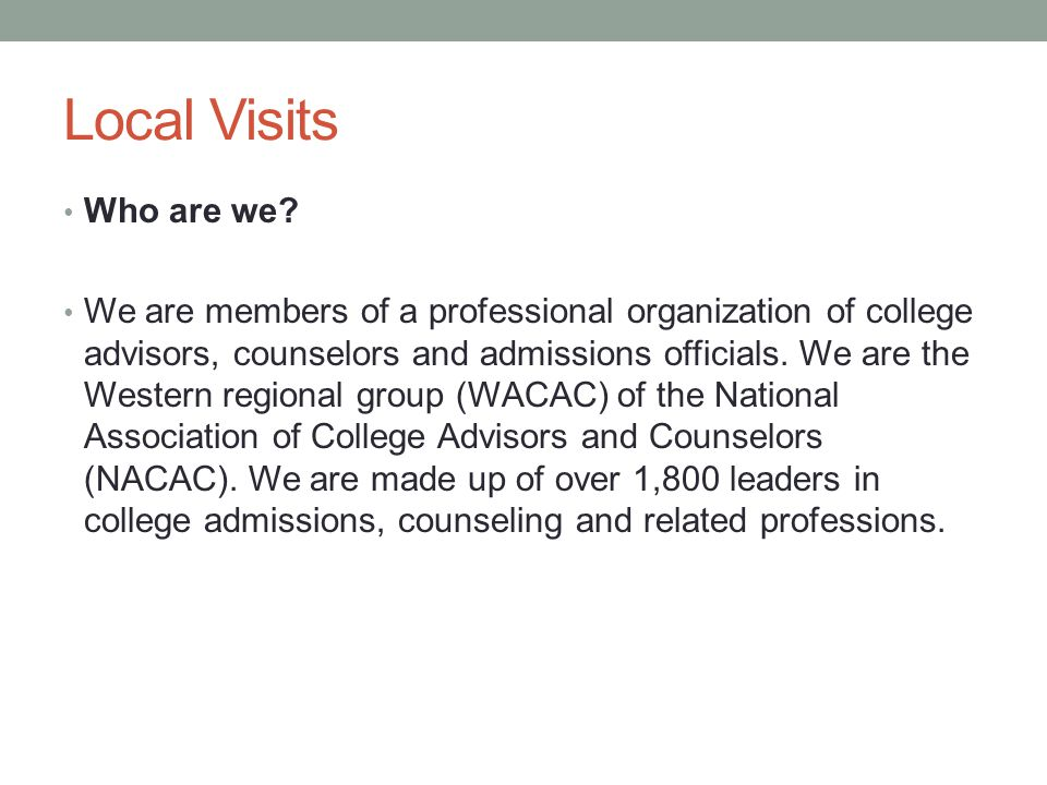 Local Visits Who are we? We are members of a professional organization of college advisors, counselors and admissions officials. We are the Western re