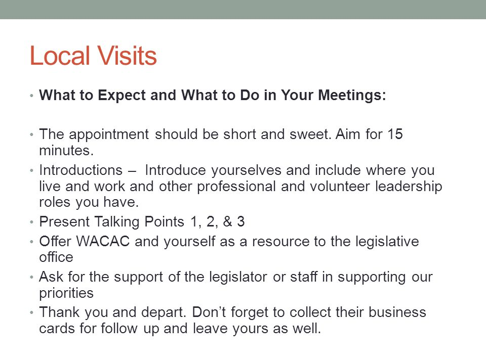 Local Visits What to Expect and What to Do in Your Meetings: The appointment should be short and sweet. Aim for 15 minutes. Introductions – Introduce
