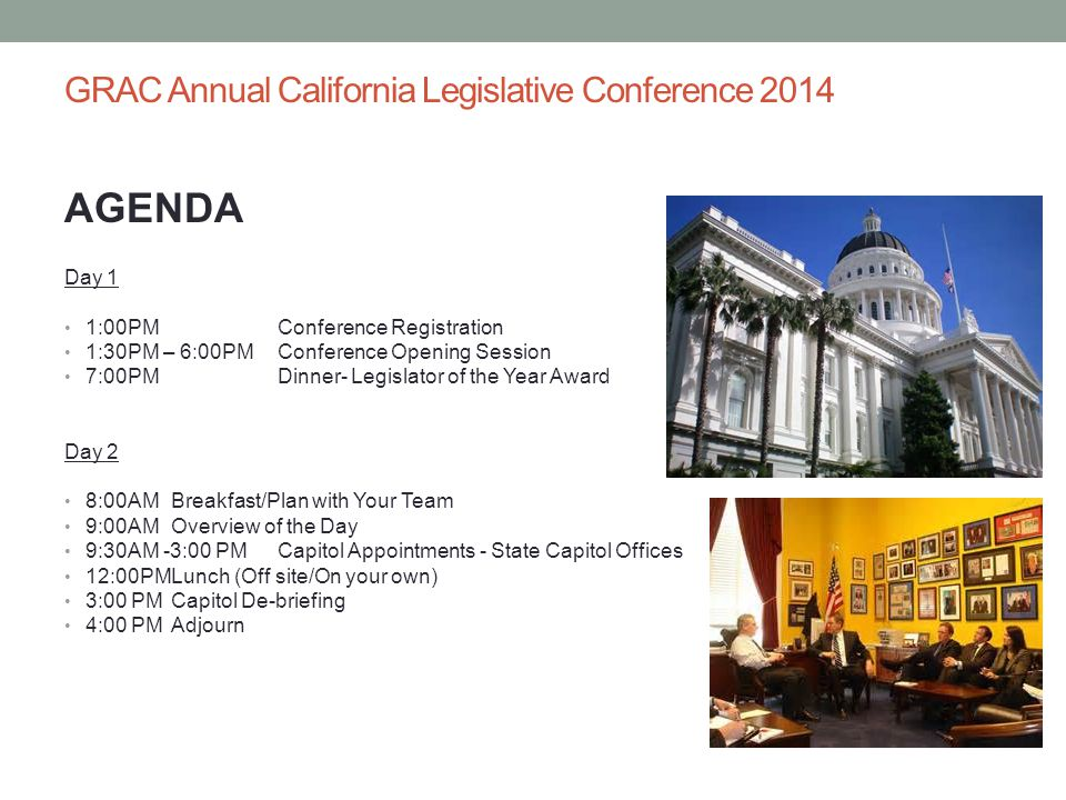 GRAC Annual California Legislative Conference 2014 AGENDA Day 1 1:00PMConference Registration 1:30PM – 6:00PMConference Opening Session 7:00PMDinner-
