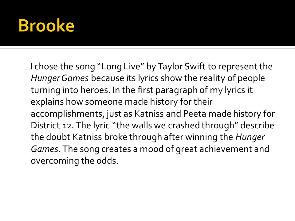 I chose the song Long Live by Taylor Swift to represent the Hunger Games because its lyrics show the reality of people turning into heroes.