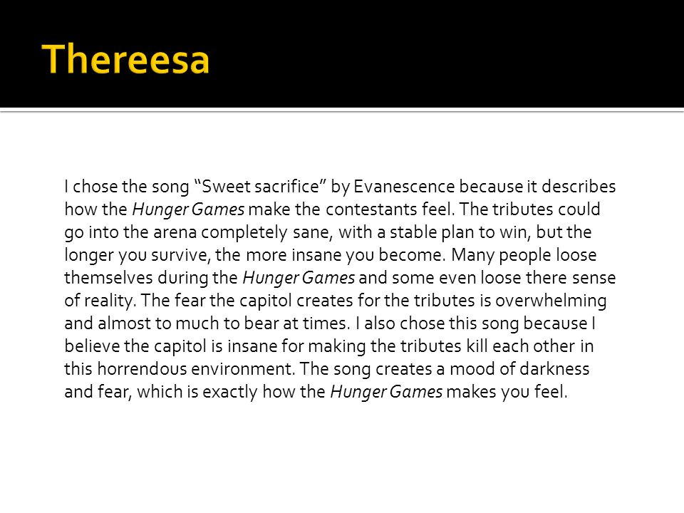 I chose the song Sweet sacrifice by Evanescence because it describes how the Hunger Games make the contestants feel.