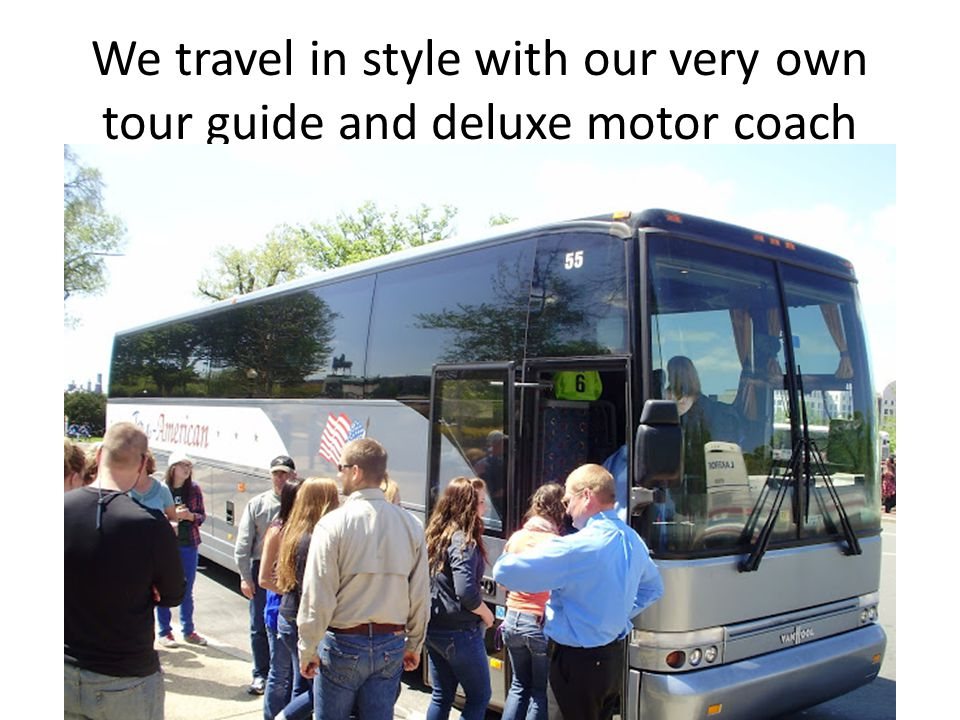 We travel in style with our very own tour guide and deluxe motor coach