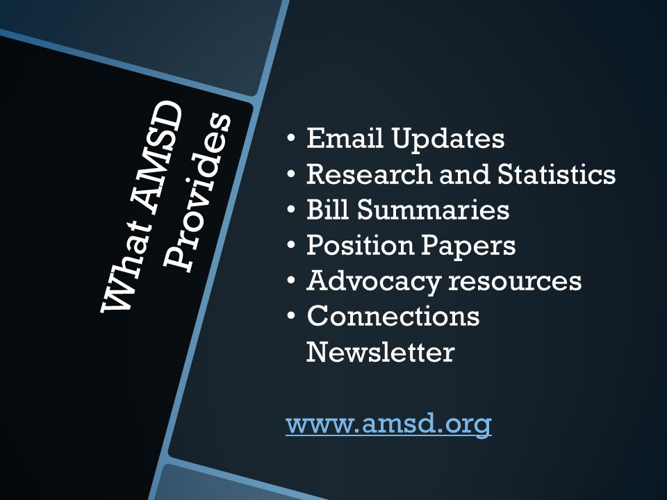 What AMSD Provides Email Updates Research and Statistics Bill Summaries Position Papers Advocacy resources Connections Newsletter www.amsd.org
