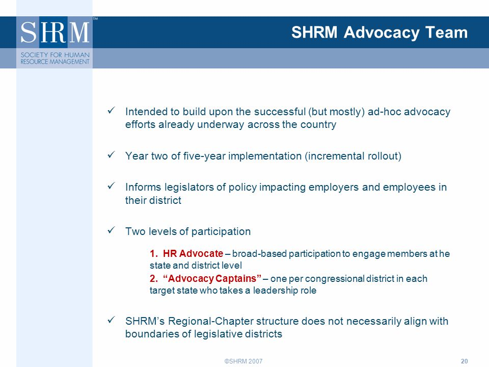 ©SHRM 2007 SHRM Advocacy Team Intended to build upon the successful (but mostly) ad-hoc advocacy efforts already underway across the country Year two of five-year implementation (incremental rollout) Informs legislators of policy impacting employers and employees in their district Two levels of participation 1.