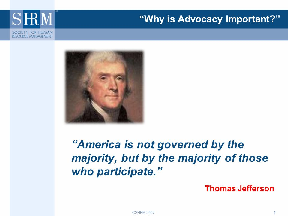 ©SHRM 2007 Why is Advocacy Important America is not governed by the majority, but by the majority of those who participate. Thomas Jefferson 4