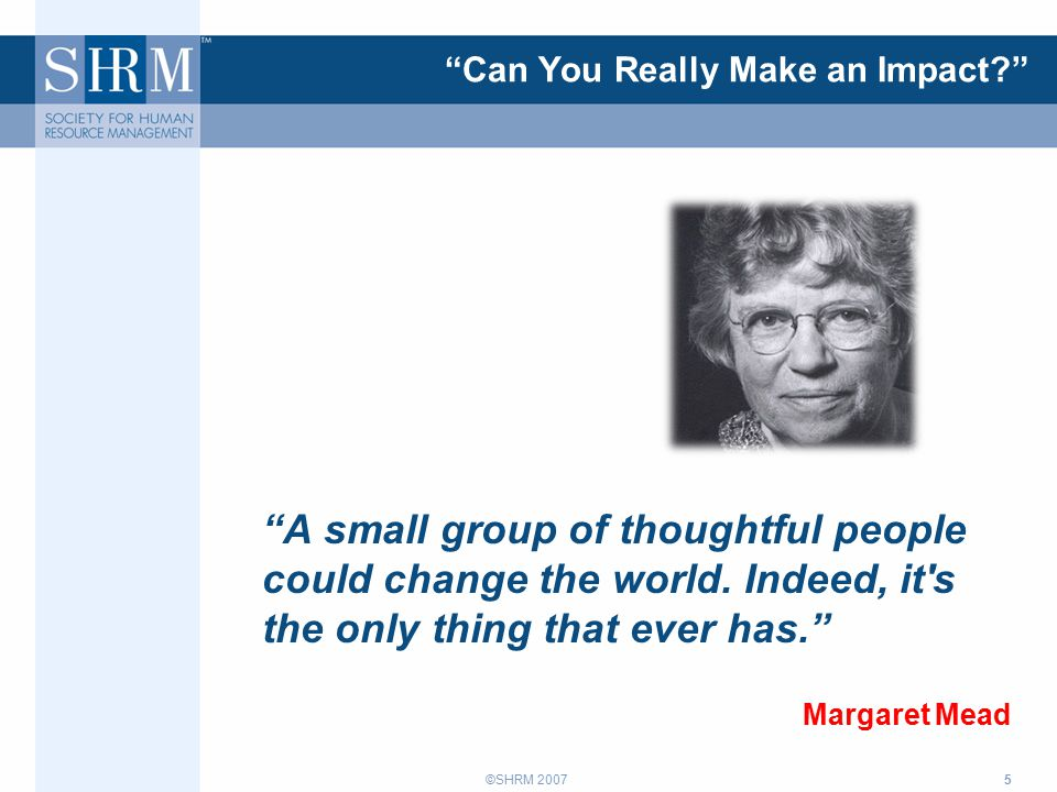 ©SHRM 2007 Can You Really Make an Impact A small group of thoughtful people could change the world.