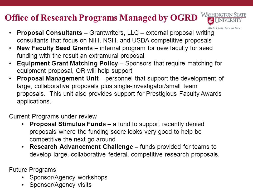 Office of Research Programs Managed by OGRD Proposal Consultants – Grantwriters, LLC – external proposal writing consultants that focus on NIH, NSH, and USDA competitive proposals New Faculty Seed Grants – internal program for new faculty for seed funding with the result an extramural proposal Equipment Grant Matching Policy – Sponsors that require matching for equipment proposal, OR will help support Proposal Management Unit – personnel that support the development of large, collaborative proposals plus single-investigator/small team proposals.