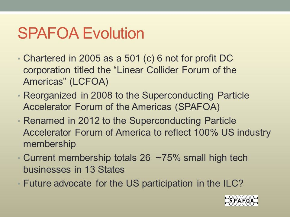 SPAFOA Evolution Chartered in 2005 as a 501 (c) 6 not for profit DC corporation titled the Linear Collider Forum of the Americas (LCFOA) Reorganized in 2008 to the Superconducting Particle Accelerator Forum of the Americas (SPAFOA) Renamed in 2012 to the Superconducting Particle Accelerator Forum of America to reflect 100% US industry membership Current membership totals 26 ~75% small high tech businesses in 13 States Future advocate for the US participation in the ILC