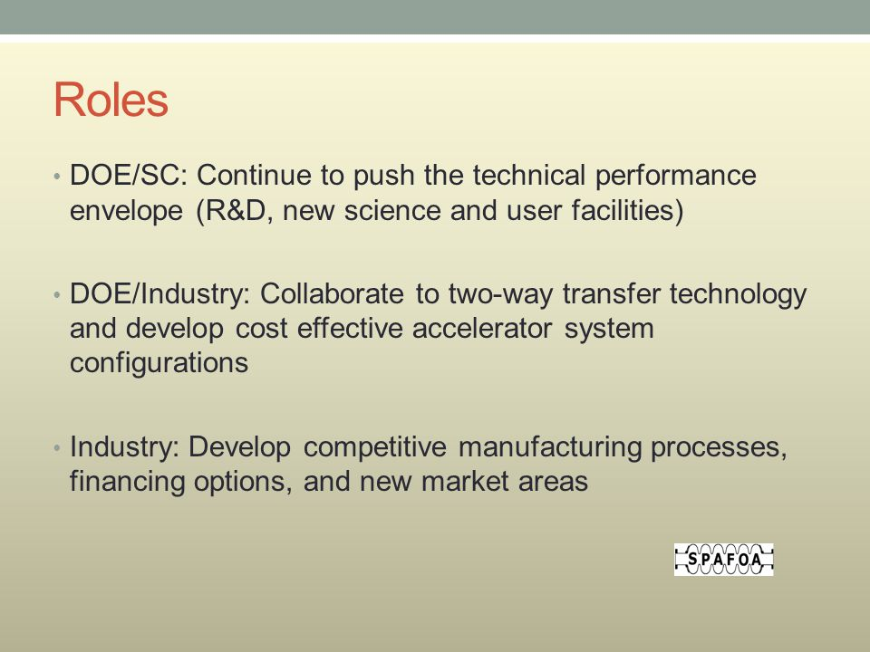 Roles DOE/SC: Continue to push the technical performance envelope (R&D, new science and user facilities) DOE/Industry: Collaborate to two-way transfer technology and develop cost effective accelerator system configurations Industry: Develop competitive manufacturing processes, financing options, and new market areas