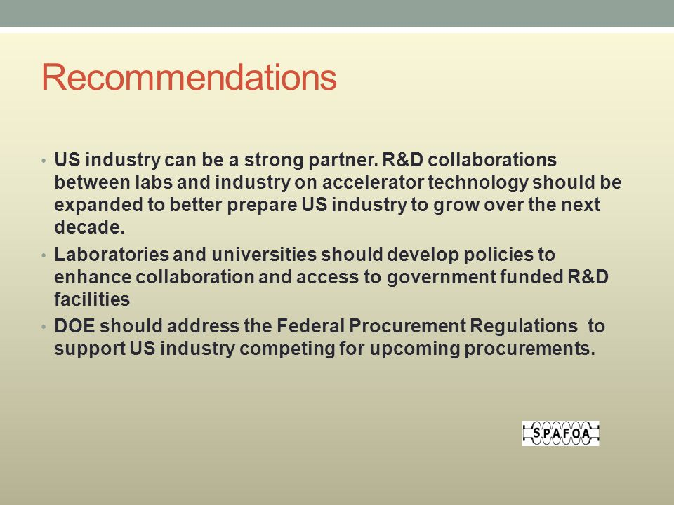 Recommendations US industry can be a strong partner. R&D collaborations between labs and industry on accelerator technology should be expanded to bett