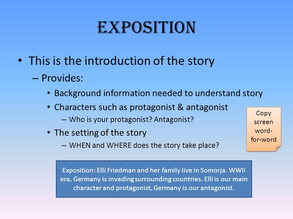 Exposition This is the introduction of the story – Provides: Background information needed to understand story Characters such as protagonist & antagonist – Who is your protagonist.