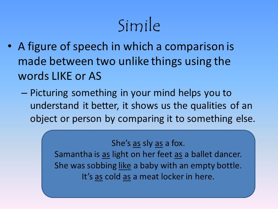 Simile A figure of speech in which a comparison is made between two unlike things using the words LIKE or AS – Picturing something in your mind helps you to understand it better, it shows us the qualities of an object or person by comparing it to something else.
