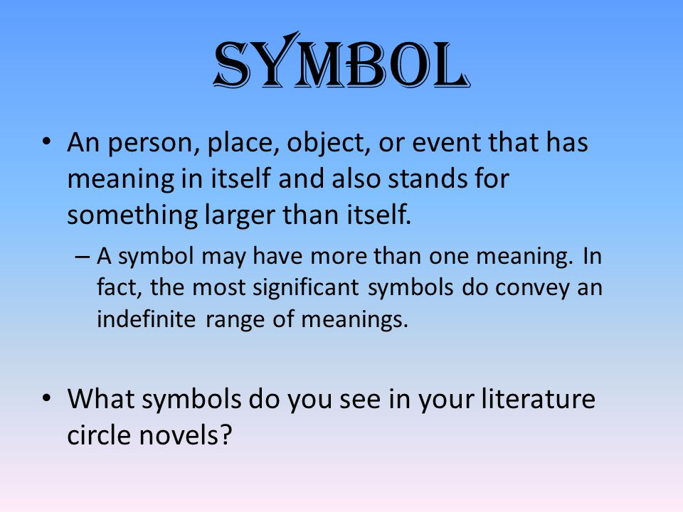 Symbol An person, place, object, or event that has meaning in itself and also stands for something larger than itself.