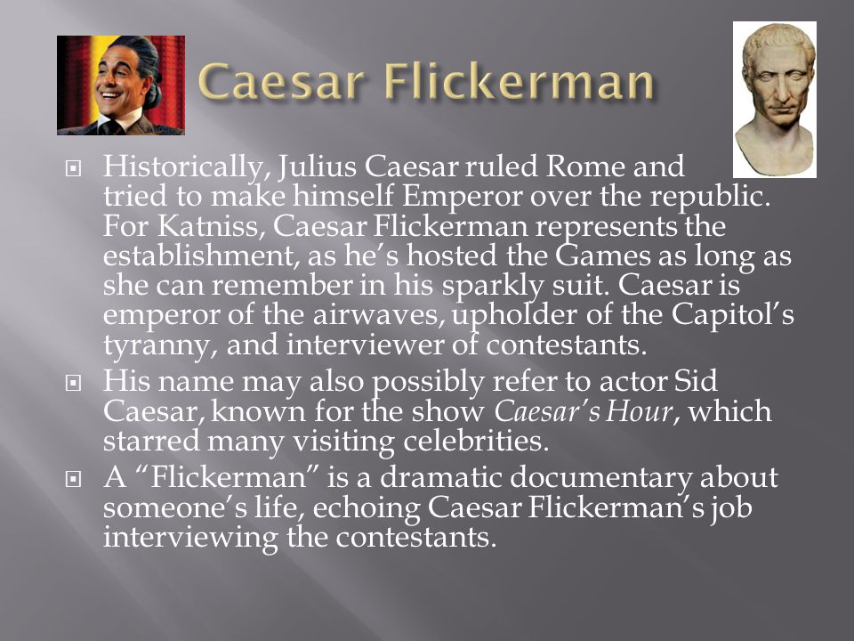  Historically, Julius Caesar ruled Rome and tried to make himself Emperor over the republic. For Katniss, Caesar Flickerman represents the establishm